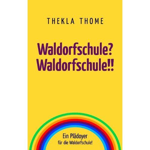 Thekla Thome - Waldorfschule? Waldorfschule!!: Ein Plädoyer für die Waldorfschule! - Preis vom 21.10.2020 04:49:09 h