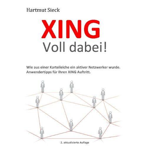 Hartmut Sieck - XING - Voll dabei!: Wie aus einer Karteileiche ein aktiver Netzwerker wurde. Anwendertipps für Ihren XING Auftritt - Preis vom 30.09.2020 04:49:21 h