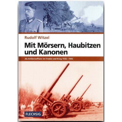 Rudolf Witzel - Mit Mörsern, Haubitzen und Kanonen: Als Artillerieoffizier im Frieden und Krieg 1936-1945 - Preis vom 06.09.2020 04:54:28 h