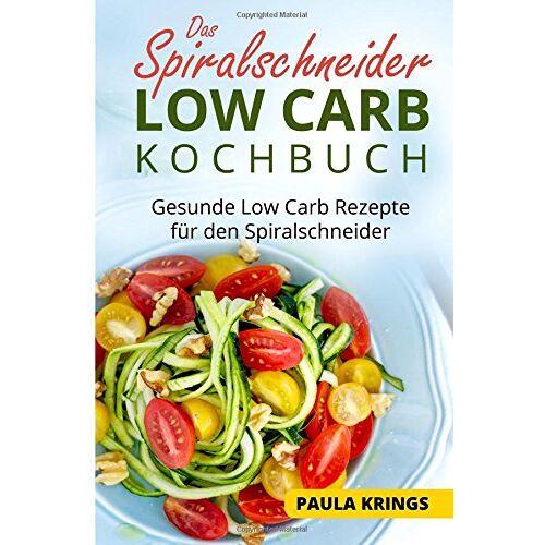 Paula Krings - Das Spiralschneider Low Carb Kochbuch: Gesunde Low Carb Rezepte für den Spiralschneider - Preis vom 10.04.2021 04:53:14 h