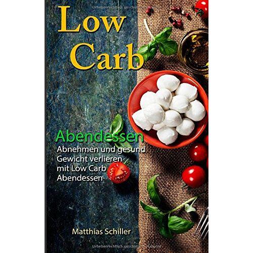 Matthias Schiller - Low Carb Abendessen: Abnehmen und gesund Gewicht verlieren mit Low Carb Abendessen - Preis vom 06.03.2021 05:55:44 h