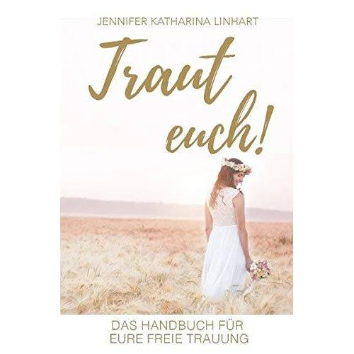 Linhart, Jennifer Katharina - Traut euch! Das Handbuch für eure freie Trauung: Ein Buch über freie Trauungen für Brautpaare und solche, die es werden wollen - Preis vom 22.01.2020 06:01:29 h