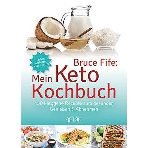 Bruce Fife - Bruce Fife: Mein Keto-Kochbuch: 450 ketogene Rezepte zum gesunden Genießen & Abnehmen - Preis vom 12.04.2021 04:50:28 h
