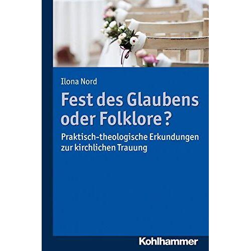 Ilona Nord - Fest des Glaubens oder Folklore?: Praktisch-theologische Erkundungen zur kirchlichen Trauung - Preis vom 22.01.2020 06:01:29 h