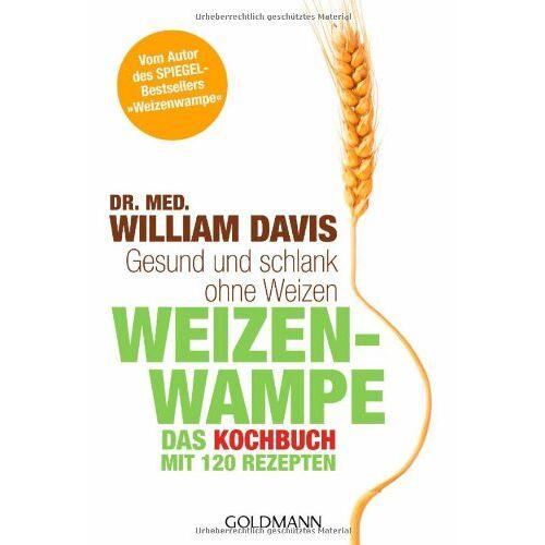 Davis, Dr. med. William - Weizenwampe - Das Kochbuch: Gesund und schlank ohne Weizen. Mit 120 Rezepten - Vom Autor des SPIEGEL-Bestsellers Weizenwampe - - Preis vom 05.09.2020 04:49:05 h