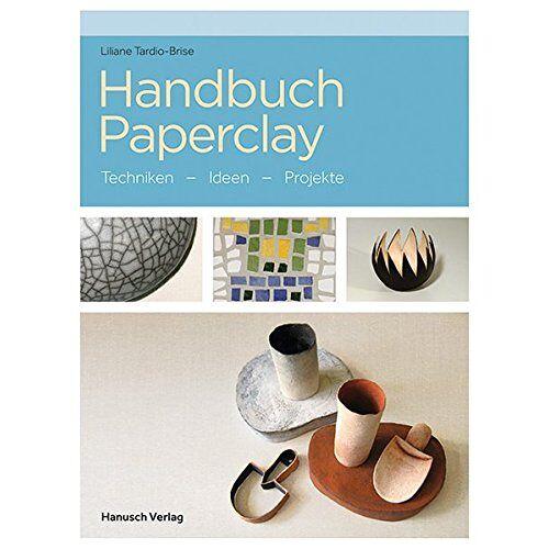 Liliane Tardio-Brise - Handbuch Paperclay: Techniken. Ideen. Projekte. - Preis vom 27.03.2020 05:56:34 h
