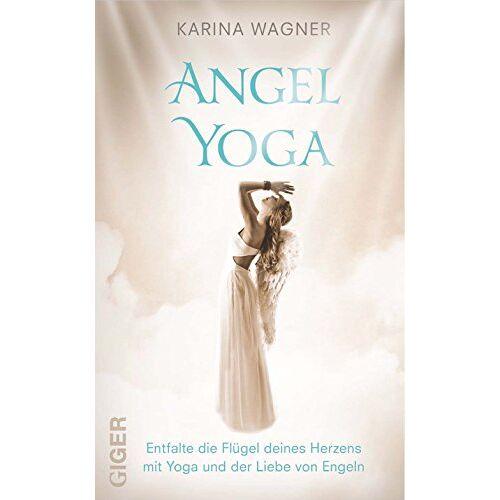 Karina Wagner - Angel Yoga - Entfalte die Flügel deines Herzens mit Yoga und der Liebe von Engeln - Preis vom 22.01.2020 06:01:29 h