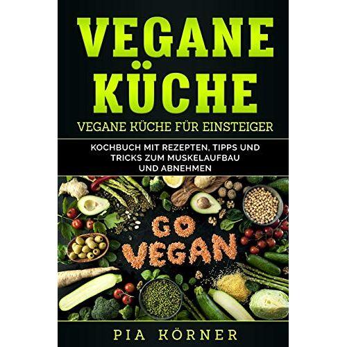 Pia Körner - Vegane Küche: Kochbuch mit Rezepten, Tipps und Tricks zum Muskelaufbau und Abnehmen - Preis vom 03.05.2021 04:57:00 h