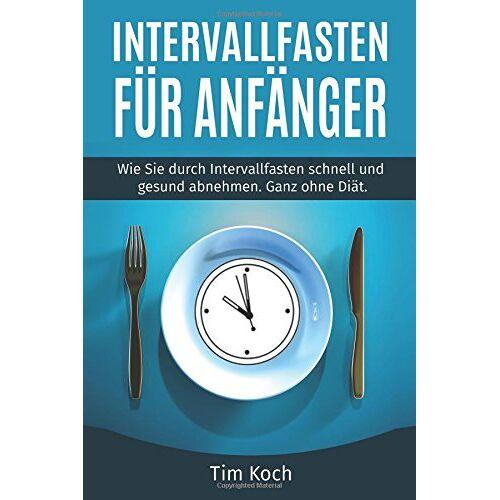 Tim Koch - Intervallfasten für Anfänger: Wie Sie durch Intervallfasten schnell und gesund abnehmen. Ganz ohne Diät. - Preis vom 07.05.2021 04:52:30 h