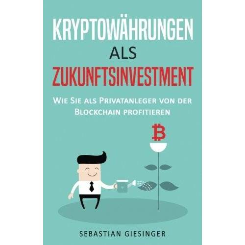 Sebastian Giesinger - Kryptowährungen als Zukunftsinvestment - Wie Sie als Privatanleger von der Blockchain profitieren – inkl. Grundlagen, Strategien und Hinweise für Anfänger (Investieren in Kryptowährungen) - Preis vom 19.08.2019 05:56:20 h