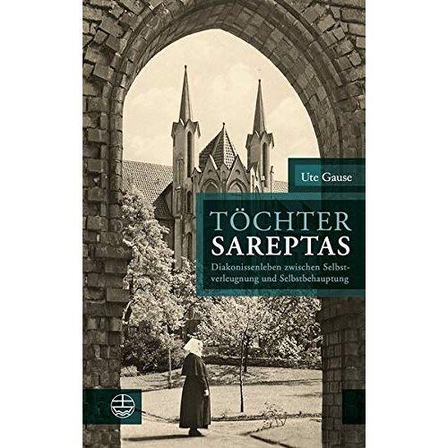 Ute Gause - Töchter Sareptas: Diakonissenleben zwischen Selbstverleugnung und Selbstbehauptung - Preis vom 25.02.2021 06:08:03 h