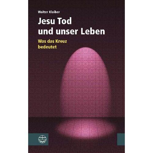 Walter Klaiber - Jesu Tod und unser Leben. Was das Kreuz bedeutet. - Preis vom 23.02.2021 06:05:19 h