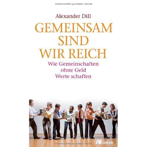 Alexander Dill - Gemeinsam sind wir reich: Wie Gemeinschaften ohne Geld Werte schaffen - Preis vom 08.05.2021 04:52:27 h