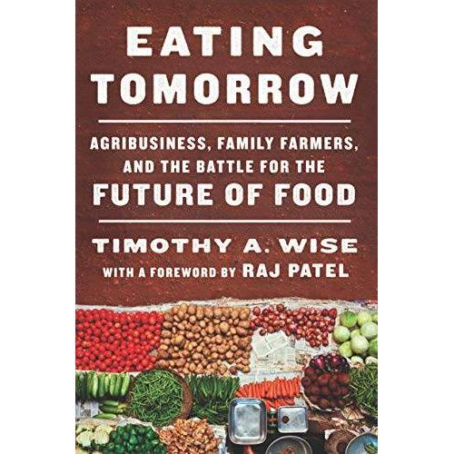 Timothy Wise - Eating Tomorrow: Agribusiness, Family Farmers, and the Battle for the Future of Food - Preis vom 23.02.2021 06:05:19 h