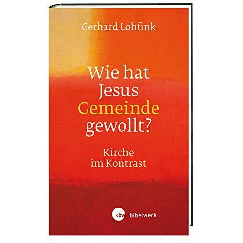 Gerhard Lohfink - Wie hat Jesus Gemeinde gewollt?: Kirche im Kontrast - Preis vom 10.05.2021 04:48:42 h
