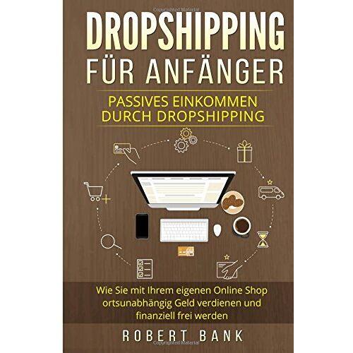 Robert Bank - Dropshipping für Anfänger: Passives Einkommen durch Dropshipping. Wie Sie mit Ihrem eigenen Online Shop ortsunabhängig Geld verdienen und finanziell frei werden. - Preis vom 21.10.2020 04:49:09 h