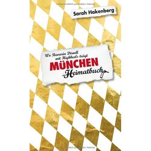 Sarah Hakenberg - München: Wo Bavaria Dirndl mit Highheels trägt - ein Heimatbuch - Preis vom 10.04.2021 04:53:14 h