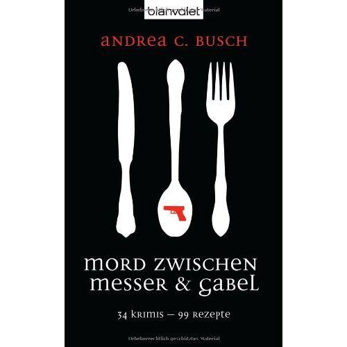Busch, Andrea C. - Mord zwischen Messer & Gabel: 34 Krimis - 99 Rezepte - Preis vom 05.09.2020 04:49:05 h