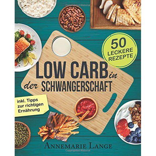Annemarie Lange - Low Carb in der Schwangerschaft: Das Kochbuch mit 50 gesunden und leckeren Rezepten - Preis vom 04.09.2020 04:54:27 h