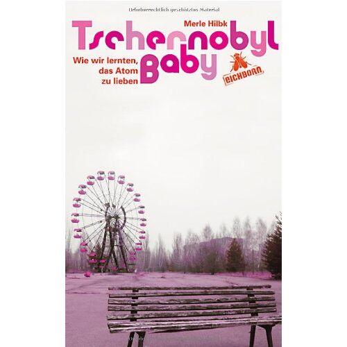 Merle Hilbk - Tschernobyl Baby: Wie wir lernten, das Atom zu lieben - Preis vom 18.04.2021 04:52:10 h