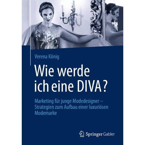 Verena König - Wie Werde Ich Eine Diva?: Marketing für Junge Modedesigner - Strategien zum Aufbau Einer Luxuriösen Modemarke (German Edition) - Preis vom 28.03.2020 05:56:53 h