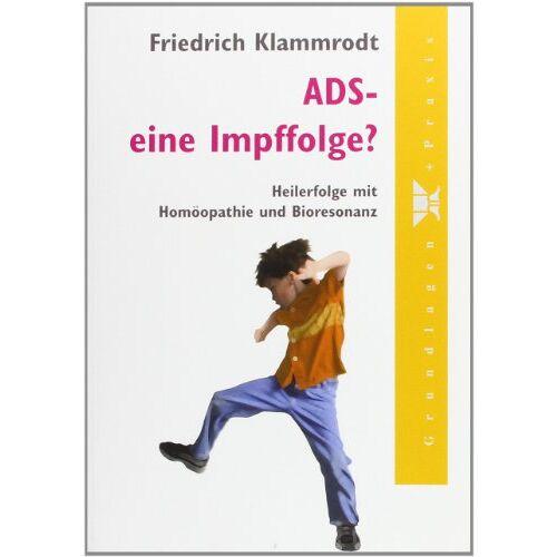 Friedrich Klammrodt - ADS - eine Impffolge?: Heilerfolge mit Homöopathie und Bioresonanz - Preis vom 15.05.2021 04:43:31 h