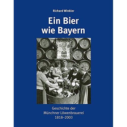 Richard Winkler - Ein Bier wie Bayern: Geschichte der Münchner Löwenbrauerei 1818-2003 - Preis vom 18.01.2021 06:04:29 h