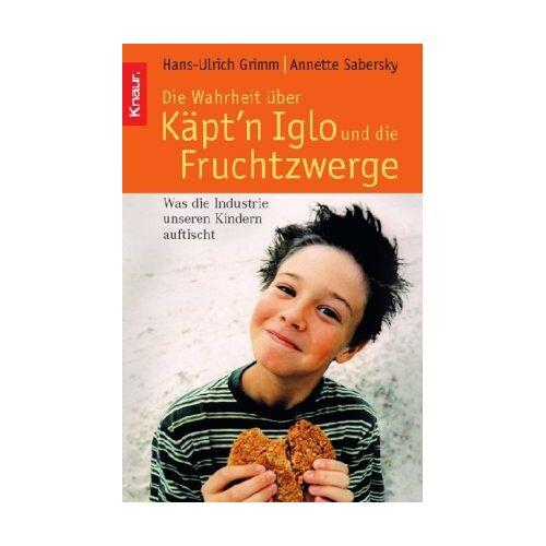 Hans-Ulrich Grimm - Die Wahrheit über Käpt'n Iglo und die Fruchtzwerge: Was die Industrie unseren Kindern auftischt - Preis vom 20.10.2020 04:55:35 h