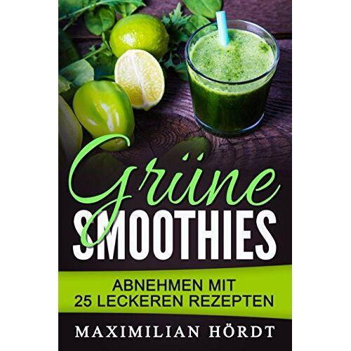 Maximilian Hördt - Grüne Smoothies - Abnehmen mit 25 leckeren Rezepten - Preis vom 02.10.2019 05:08:32 h