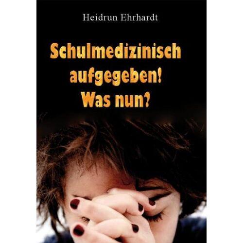 Heidrun Ehrhardt - Schulmedizinisch aufgegeben - was nun? - Preis vom 16.04.2021 04:54:32 h