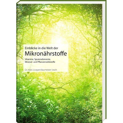Liutgard Baumeister-Jesch - Einblicke in die Welt der Mikronährstoffe: Vitamine, Spurenelemente, Mineral- und Pflanzenwirkstoffe - Preis vom 27.02.2021 06:04:24 h