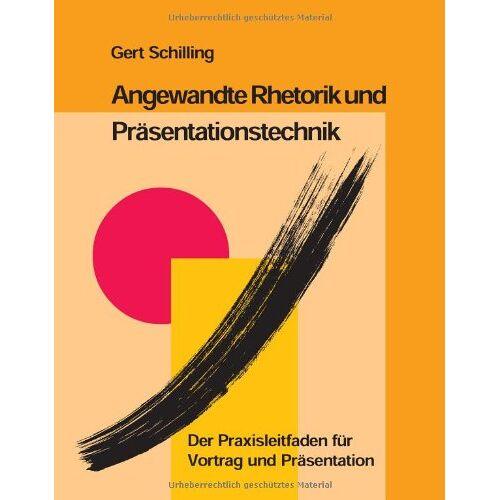 Gert Schilling - Angewandte Rhetorik und Präsentationstechnik: Der Praxisleitfaden für Vortrag und Präsentation - Preis vom 20.10.2020 04:55:35 h