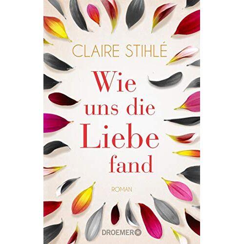 Claire Stihlé - Wie uns die Liebe fand: Ein Roman über die Liebe, was sie mit uns anstellt und wie wir sie finden - Preis vom 23.11.2020 06:07:38 h