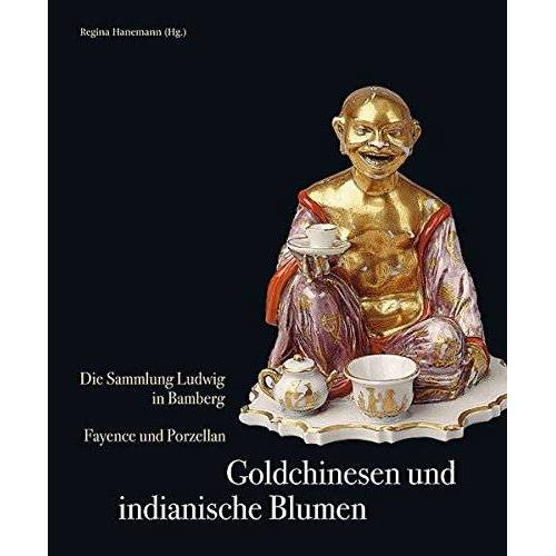 Regina Hanemann - Goldchinesen und indianische Blumen: Die Sammlung Ludwig in Bamberg Fayence und Porzellan - Preis vom 17.04.2021 04:51:59 h