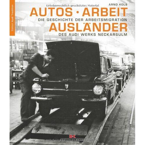 Arnd Kolb - Autos - Arbeit - Ausländer: Die Geschichte der Arbeitsmigration des Audi Werks Neckarsulm - Preis vom 21.10.2020 04:49:09 h