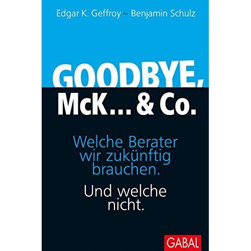 Geffroy, Edgar K. - Goodbye, McK... & Co.: Welche Berater wir zukünftig brauchen. Und welche nicht. (Dein Business) - Preis vom 20.10.2020 04:55:35 h
