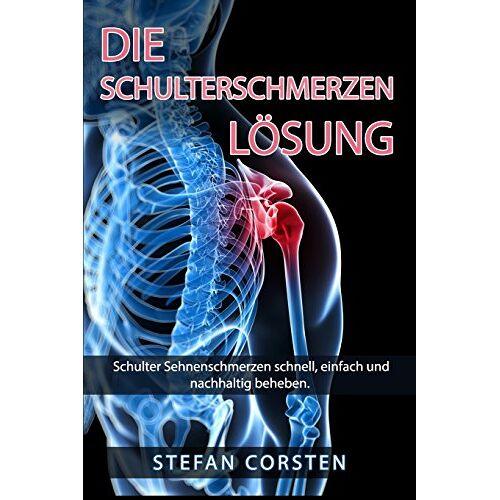 Stefan Corsten - Die Schulterschmerzen Loesung: Schulter Sehnenschmerzen schnell, einfach und nachhaltig beheben. - Preis vom 16.05.2021 04:43:40 h