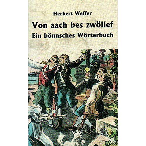 Herbert Weffer - Von aach bes zwöllef: Ein bönnsches Wörterbuch - Preis vom 05.09.2020 04:49:05 h