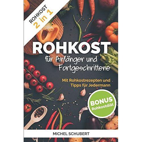 Michel Schubert - Rohkost für Anfänger und Fortgeschrittene: Rohkost 2 in 1 Mit Rohkostrezepten und Tipps für Jedermann Bonus Rohkostdiät - Preis vom 17.01.2020 05:59:15 h