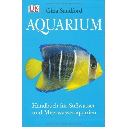 Gina Sandford - Aquarium: Handbuch für Süsswasser- und Meerwasseraquarien - Preis vom 05.03.2021 05:56:49 h