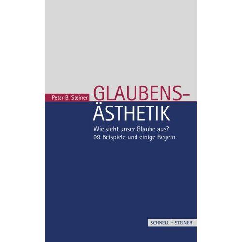 Steiner, Peter B. - Glaubensästhetik: Wie sieht unser Glaube aus? 99 Beispiele und einige Regeln - Preis vom 18.04.2021 04:52:10 h