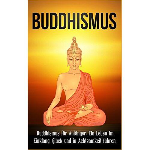 Sai Raj - Buddhismus: Buddhismus für Anfänger: Ein Leben im Einklang, Glück und in Achtsamkeit führen - Preis vom 18.09.2019 05:33:40 h