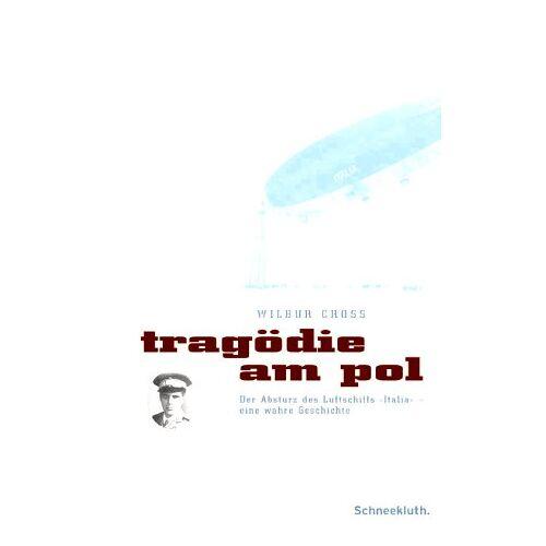 Wilbur Cross - Tragödie am Pol. Der Absturz des Luftschiffs 'Italia' - eine wahre Geschichte - Preis vom 16.04.2021 04:54:32 h