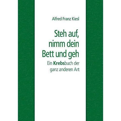 Kiesl, Alfred Franz - Steh auf, nimm dein Bett und geh: Ein Krebsbuch der ganz anderen Art - Preis vom 06.09.2020 04:54:28 h
