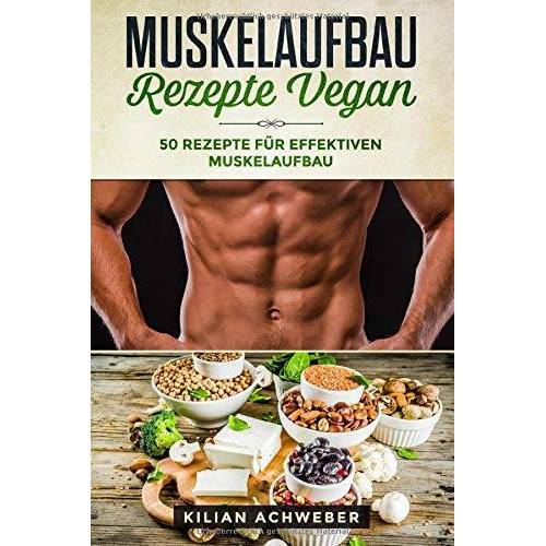Kilian Achweber - Muskelaufbau Rezepte Vegan: 50 Rezepte für effektiven Muskelaufbau - Preis vom 21.04.2021 04:48:01 h
