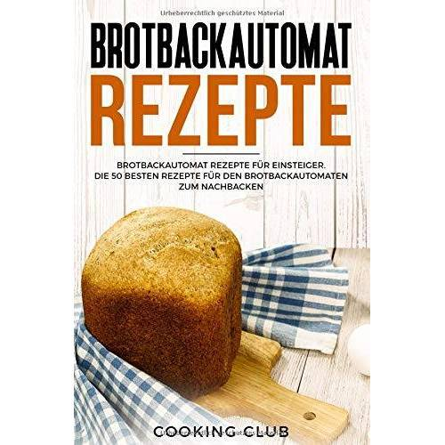 Cooking Club - Brotbackautomat Rezepte: Brotbackautomat Rezepte für Einsteiger. Die 50 besten Rezepte für den Brotbackautomaten zum Nachbacken. - Preis vom 09.05.2021 04:52:39 h