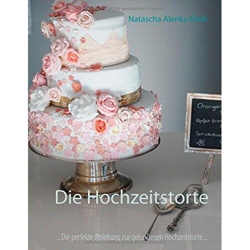 Meili, Natascha Alenka - Die Hochzeitstorte: Die perfekte Anleitung für eine gelungene Hochzeitstorte und ein glückliches Ehepaar - Preis vom 20.11.2019 05:58:49 h