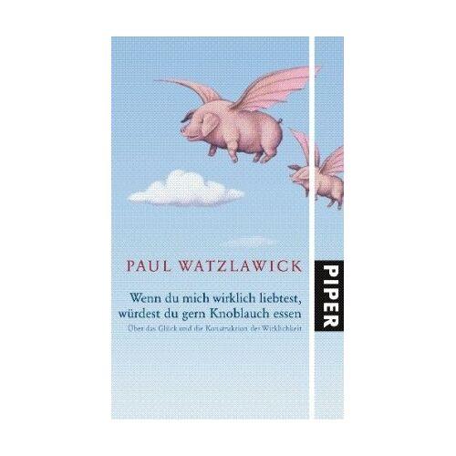 Paul Watzlawick - Wenn du mich wirklich liebtest, würdest du gern Knoblauch essen: Über das Glück und die Konstruktion der Wirklichkeit - Preis vom 24.02.2021 06:00:20 h