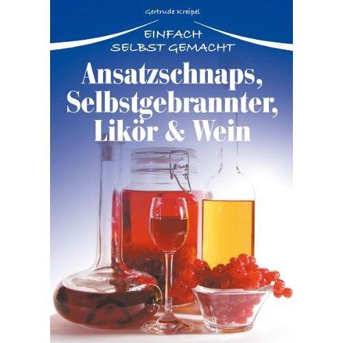 Gertrude Kreipel - Ansatzschnaps, Selbstgebrannter, Likör & Wein: Einfach selbst gemacht - Preis vom 26.01.2021 06:11:22 h