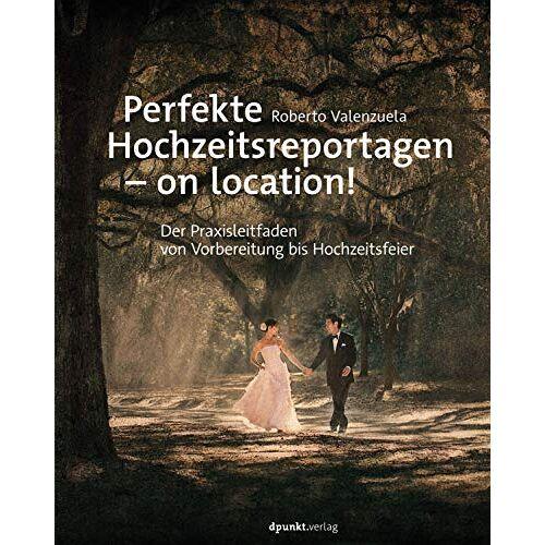 Roberto Valenzuela - Perfekte Hochzeitsreportagen – on location!: Der Praxisleitfaden - von Vorbereitung bis Hochzeitsfeier - Preis vom 31.03.2020 04:56:10 h